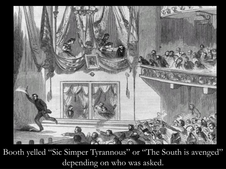 "Booth yelled ""Sic Simper Tyrannous"" or ""The South is avenged"" depending on who was asked."