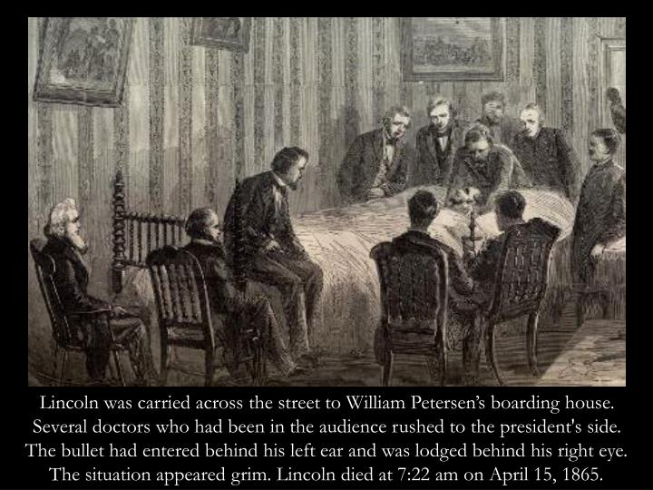 Lincoln was carried across the street to William Petersen's boarding house. Several doctors who had been in the audience rushed to the president's side. The bullet had entered behind his left ear and was lodged behind his right eye. The situation appeared grim. Lincoln died at 7:22 am on April 15, 1865.