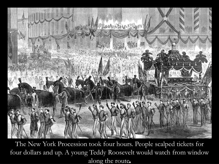 The New York Procession took four hours. People scalped tickets for four dollars and up. A young Teddy Roosevelt would watch from window along the route