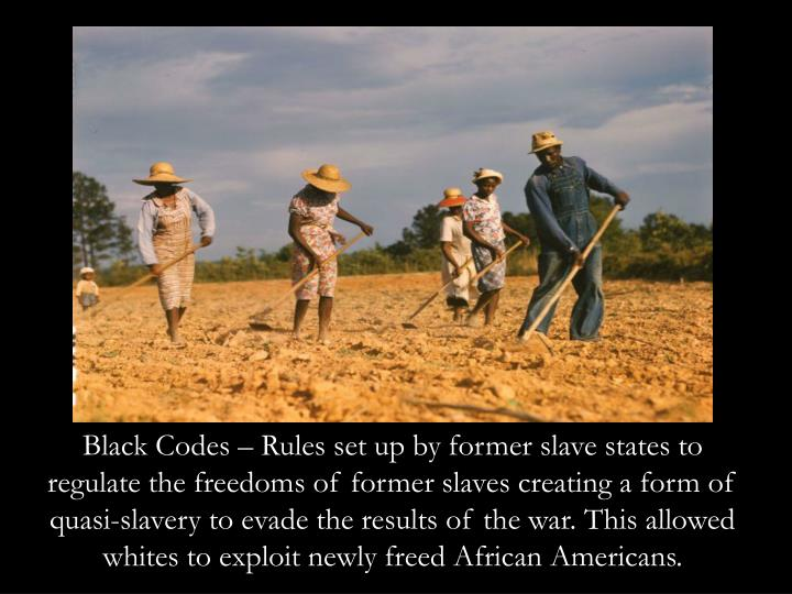 Black Codes – Rules set up by former slave states to regulate the freedoms of former slaves creating a form of quasi-slavery to evade the results of the war. This allowed whites to exploit newly freed African Americans.