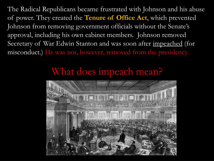 The Radical Republicans became frustrated with Johnson and his abuse of power. They created the