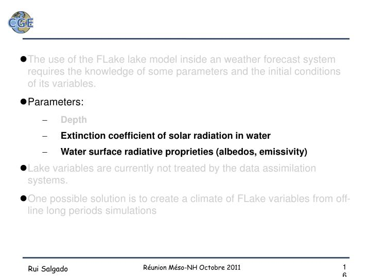 The use of the FLake lake model inside an weather forecast system requires the knowledge of some parameters and the initial conditions of its variables.