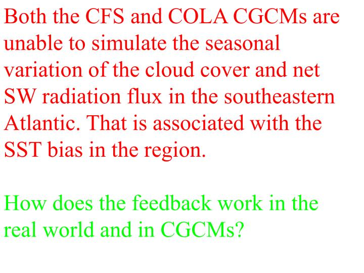 Both the CFS and COLA CGCMs are unable to simulate the seasonal variation of the cloud cover and net SW radiation flux in the southeastern Atlantic. That is associated with the SST bias in the region.