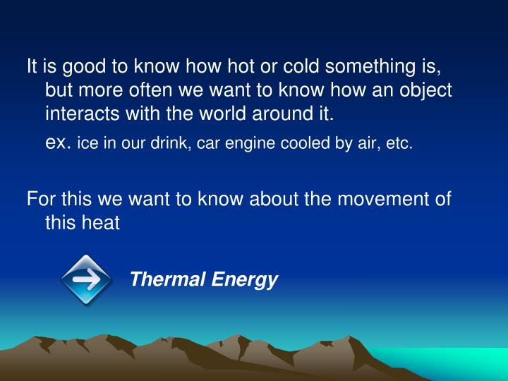 It is good to know how hot or cold something is, but more often we want to know how an object interacts with the world around it.