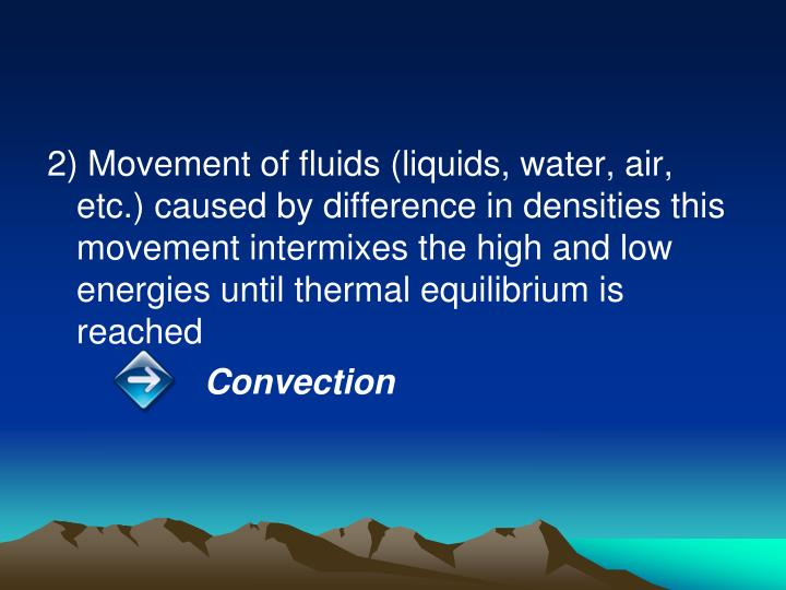 2) Movement of fluids (liquids, water, air, etc.) caused by difference in densities this movement intermixes the high and low energies until thermal equilibrium is reached