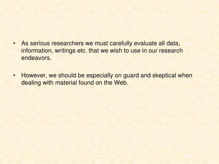 As serious researchers we must carefully evaluate all data, information, writings etc. that we wish ...
