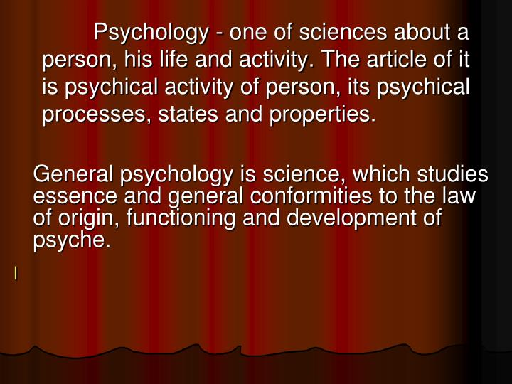 Psychology - one of sciences about a person, his life and activity. The article of it is psychical activity of person, its psychical processes, states and properties.