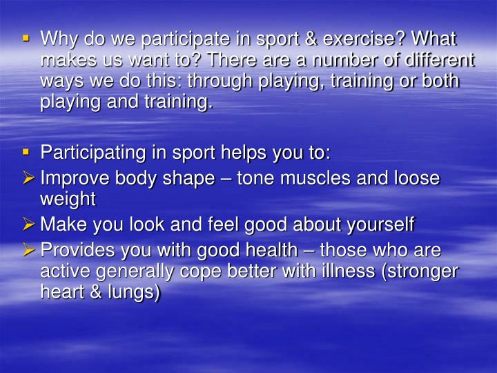 Why do we participate in sport & exercise? What makes us want to? There are a number of different ways we do this: through playing, training or both playing and training.