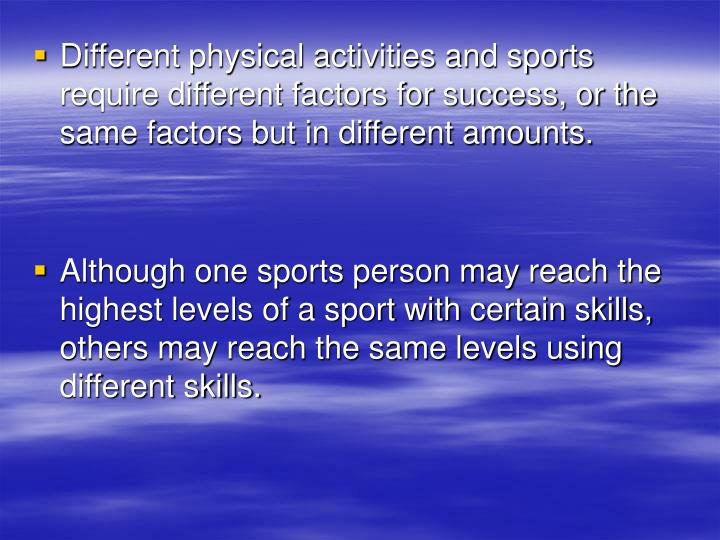 Different physical activities and sports require different factors for success, or the same factors but in different amounts.