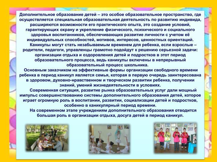 Дополнительное образование детей – это особое образовательное пространство, где осуществляется специальная образовательная деятельность по развитию индивида, расширяются возможности его практического опыта, это создание условий, гарантирующих охрану и укрепление физического, психического и социального здоровья воспитанников, обеспечивающих развитие личности с учетом её индивидуальных способностей, мотивов, интересов, ценностных ориентаций.