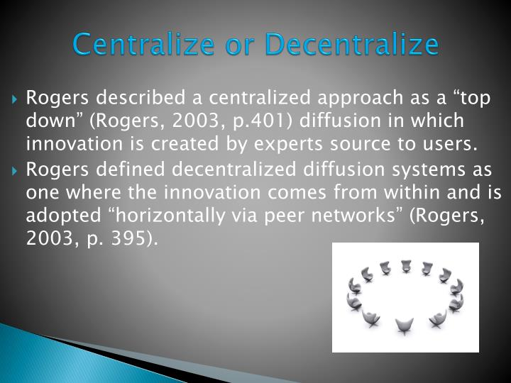 "Rogers described a centralized approach as a ""top down"" (Rogers, 2003, p.401) diffusion in which innovation is created by experts source to users."