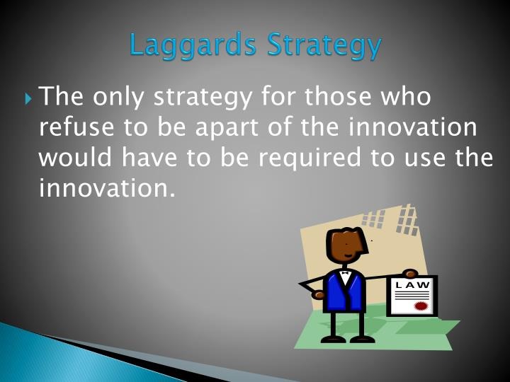 The only strategy for those who refuse to be apart of the innovation would have to be required to use the innovation.