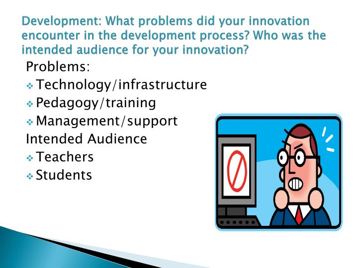 Development: What problems did your innovation encounter in the development process? Who was the intended audience for your innovation?