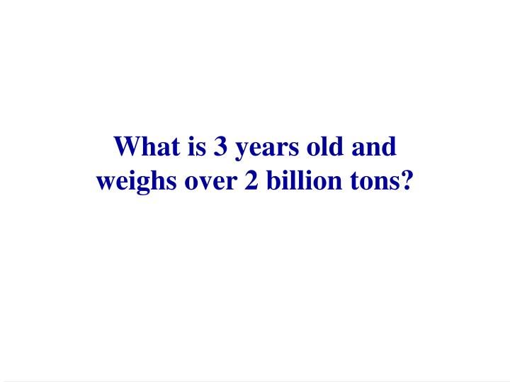 What is 3 years old and weighs over 2 billion tons