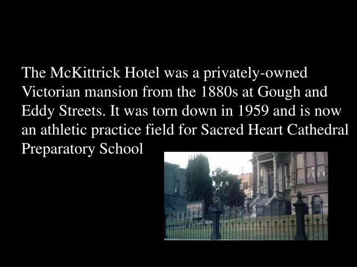 The McKittrick Hotel was a privately-owned Victorian mansion from the 1880s at Gough and Eddy Streets. It was torn down in 1959 and is now an athletic practice field for Sacred Heart Cathedral Preparatory School