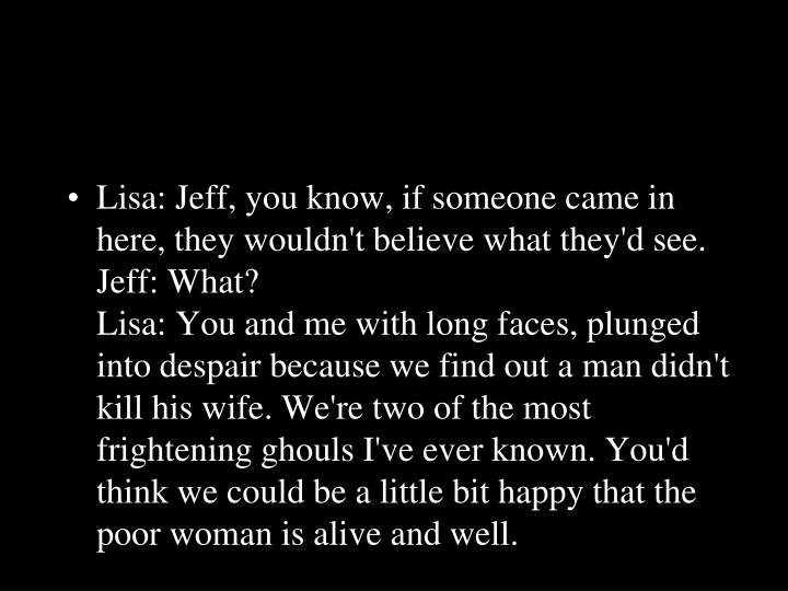 Lisa: Jeff, you know, if someone came in here, they wouldn't believe what they'd see.