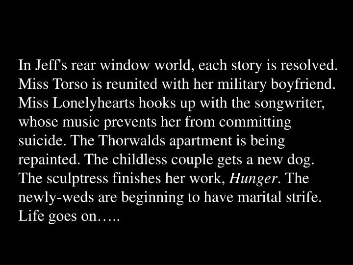 In Jeff's rear window world, each story is resolved. Miss Torso is reunited with her military boyfriend. Miss Lonelyhearts hooks up with the songwriter, whose music prevents her from committing suicide. The Thorwalds apartment is being repainted. The childless couple gets a new dog. The sculptress finishes her work,