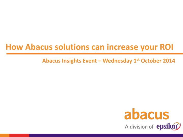 How abacus solutions can increase your roi abacus insights event wednesday 1 st october 2014