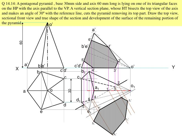 Q 14.14: A pentagonal pyramid , base 30mm side and axis 60 mm long is lying on one of its triangular faces on the HP with the axis parallel to the VP. A vertical section plane, whose HT bisects the top view of the axis and makes an angle of 30