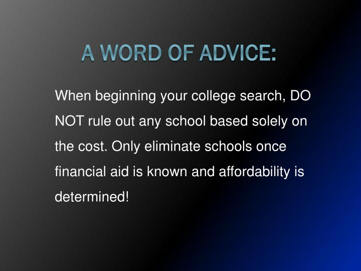 When beginning your college search, DO NOT rule out any school based solely on the cost. Only eliminate schools once financial aid is known and affordability is determined!
