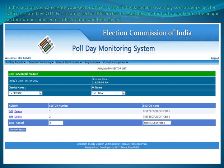 In this section you can create your sector officer name in the particular assembly constituency .Sector Officer created by DEO. For creating sector officer click on Add New Sector button and enter the unique sector number and sector officer name and then save it.