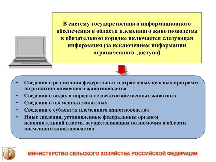 В систему государственного информационного обеспечения в области племенного животноводства в обязательном порядке включается следующая информация (за исключением информации ограниченного  доступа)