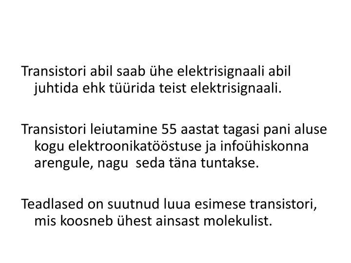 Transistori abil saab ühe elektrisignaali abil juhtida ehk tüürida teist elektrisignaali.
