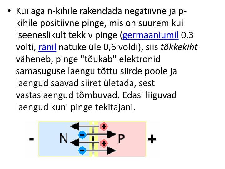 Kui aga n-kihile rakendada negatiivne ja p-kihile positiivne pinge, mis on suurem kui iseeneslikult tekkiv pinge (