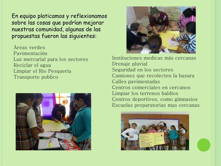 En equipo platicamos y reflexionamos sobre las cosas que podrían mejorar nuestras comunidad, algunas de las propuestas fueron las siguientes: