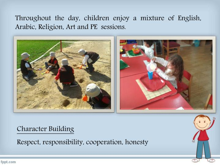 Throughout the day, children enjoy a mixture of English, Arabic, Religion, Art and PE  sessions.
