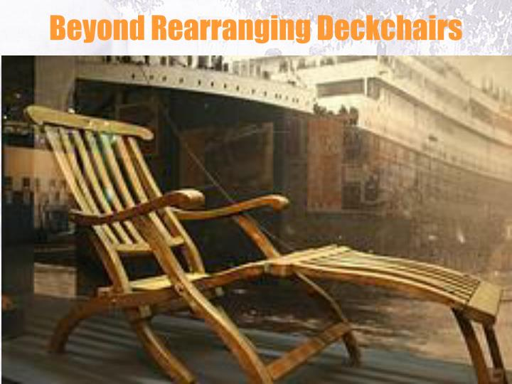 Beyond Rearranging Deckchairs