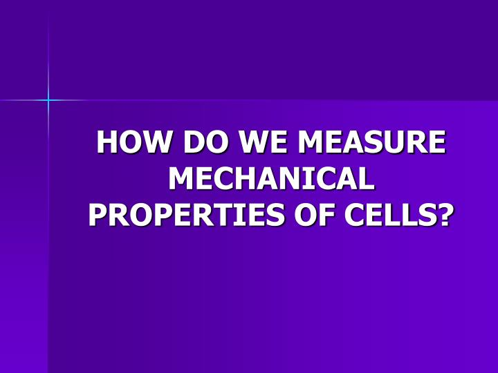 HOW DO WE MEASURE MECHANICAL PROPERTIES OF CELLS?