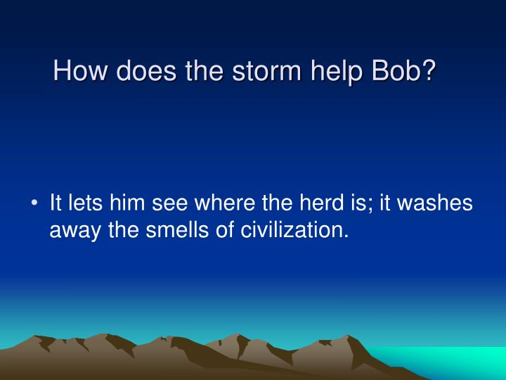 How does the storm help Bob?