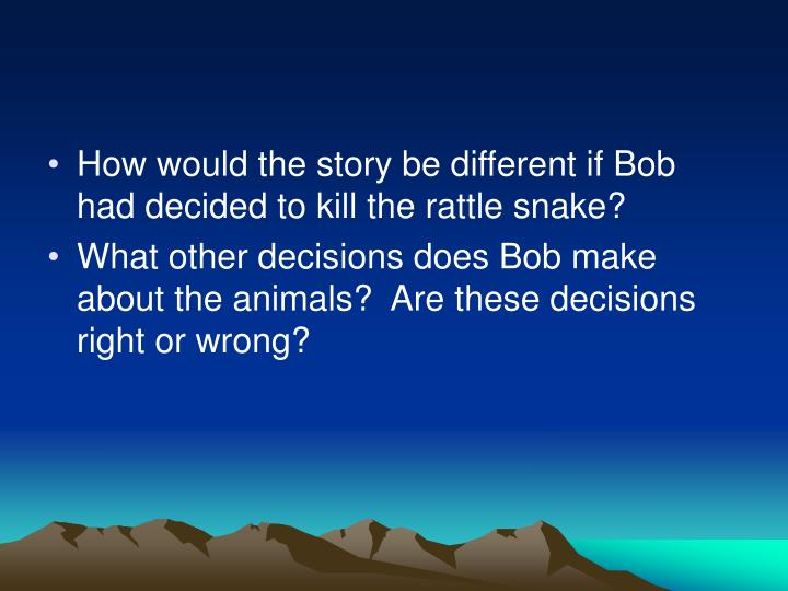 How would the story be different if Bob had decided to kill the rattle snake?
