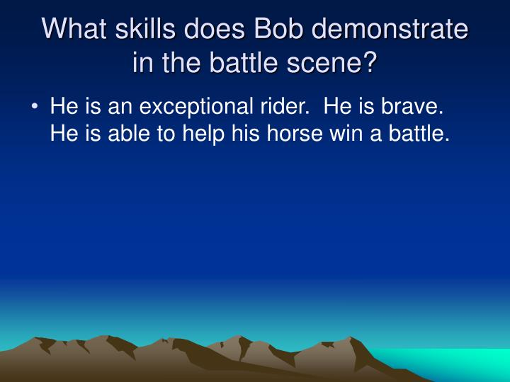 What skills does Bob demonstrate in the battle scene?