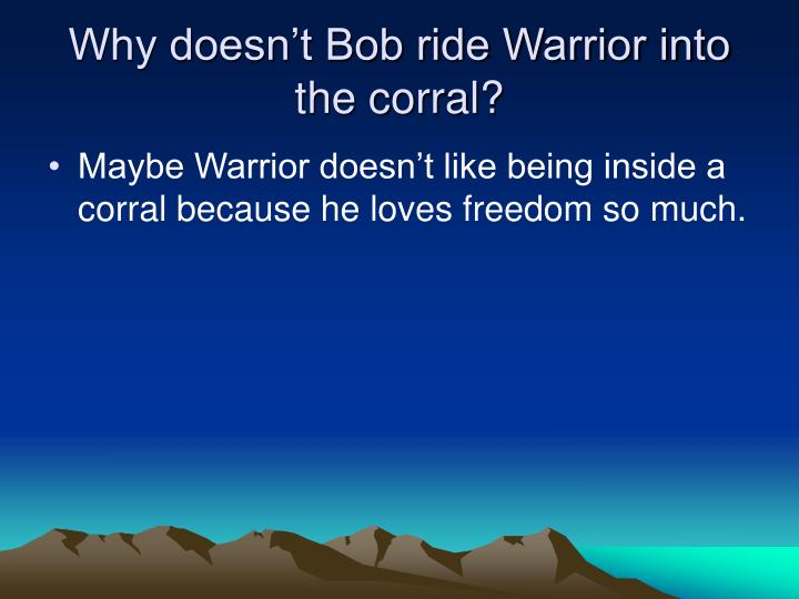 Why doesn't Bob ride Warrior into the corral?