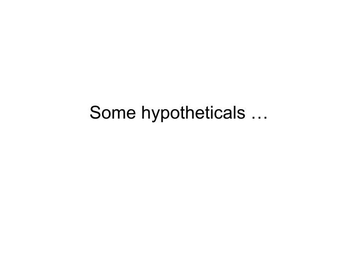 Some hypotheticals …