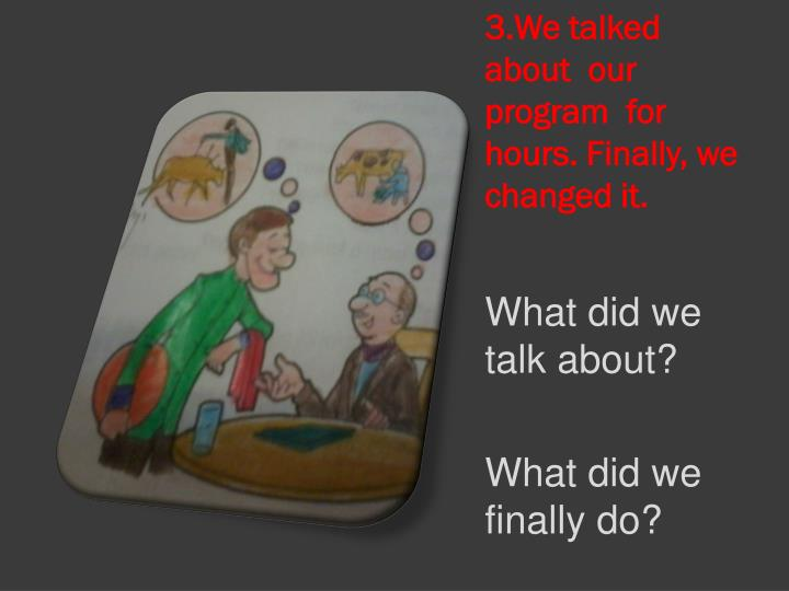 3.We talked  about  our program  for  hours. Finally, we changed it.