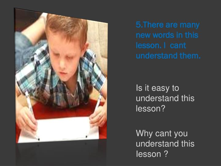 5.There are many new words in this lesson. I  cant understand them.