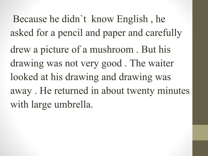 Because he didn`t  know English , he      asked for a pencil and paper and carefully
