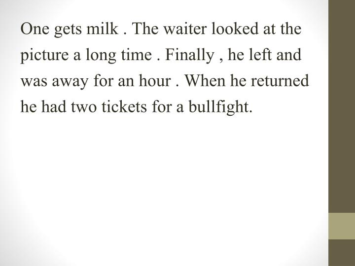 One gets milk . The waiter looked at the picture a long time . Finally , he left and was away for an hour . When he returned he had two tickets for a bullfight.