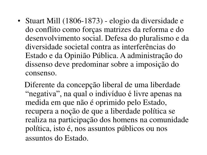 Stuart Mill (1806-1873) - elogio da diversidade e do conflito como forças matrizes da reforma e do desenvolvimento social. Defesa do pluralismo e da diversidade societal contra as interferências do Estado e da Opinião Pública. A administração do dissenso deve predominar sobre a imposição do consenso.