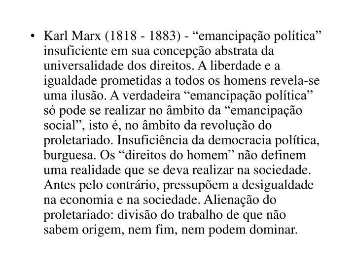 """Karl Marx (1818 - 1883) - """"emancipação política"""" insuficiente em sua concepção abstrata da universalidade dos direitos. A liberdade e a igualdade prometidas a todos os homens revela-se uma ilusão. A verdadeira """"emancipação política"""" só pode se realizar no âmbito da """"emancipação social"""", isto é, no âmbito da revolução do proletariado. Insuficiência da democracia política, burguesa. Os """"direitos do homem"""" não definem uma realidade que se deva realizar na sociedade. Antes pelo contrário, pressupõem a desigualdade na economia e na sociedade. Alienação do proletariado: divisão do trabalho de que não sabem origem, nem fim, nem podem dominar."""