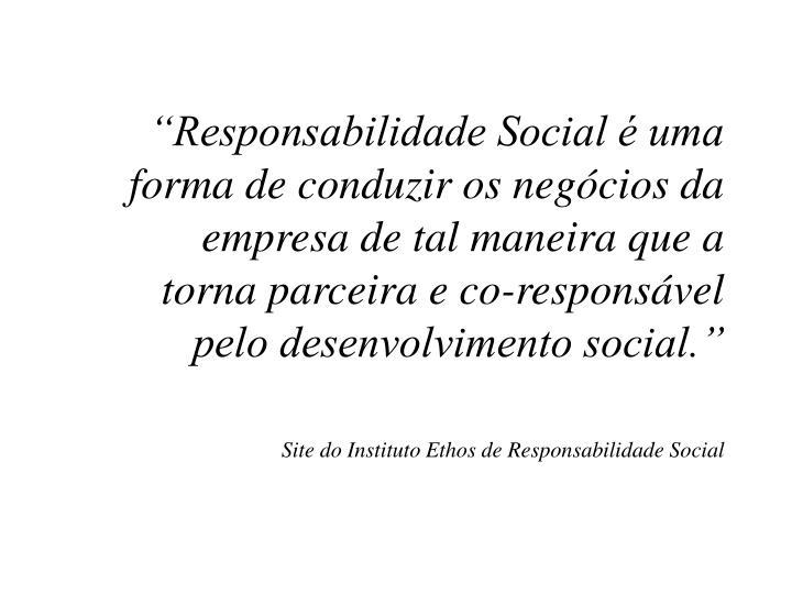 """""""Responsabilidade Social é uma forma de conduzir os negócios da empresa de tal maneira que a torna parceira e co-responsável pelo desenvolvimento social."""""""