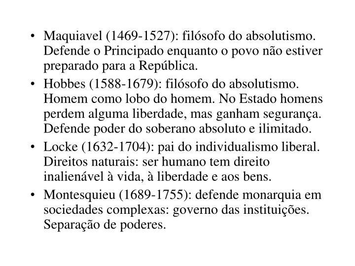 Maquiavel (1469-1527): filósofo do absolutismo. Defende o Principado enquanto o povo não estiver preparado para a República.
