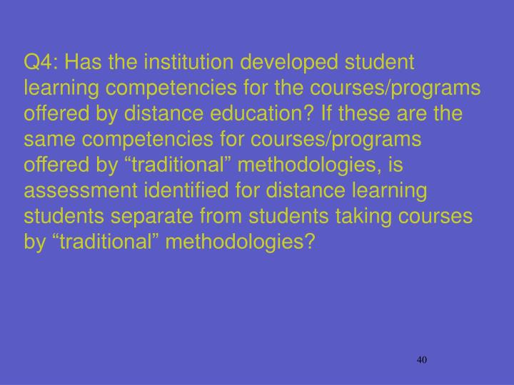 "Q4: Has the institution developed student learning competencies for the courses/programs offered by distance education? If these are the same competencies for courses/programs offered by ""traditional"" methodologies, is assessment identified for distance learning students separate from students taking courses by ""traditional"" methodologies?"