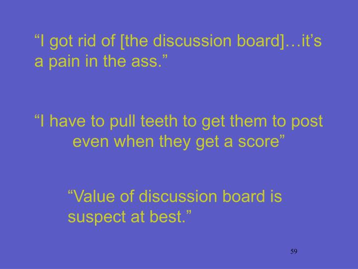 """I got rid of [the discussion board]…it's a pain in the ass."""