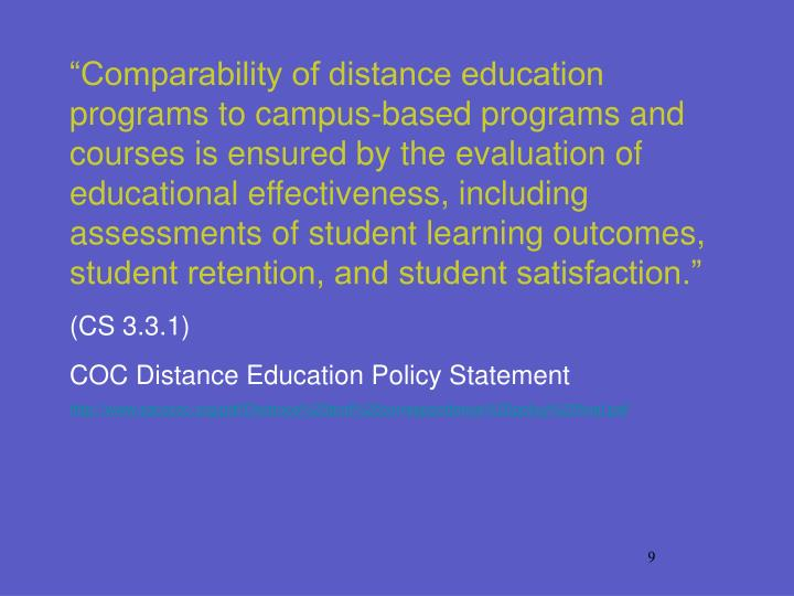"""Comparability of distance education programs to campus-based programs and courses is ensured by the evaluation of educational effectiveness, including assessments of student learning outcomes, student retention, and student satisfaction."""