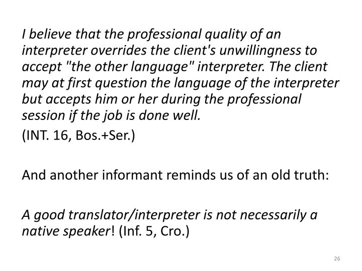 "I believe that the professional quality of an interpreter overrides the client's unwillingness to accept ""the other language"" interpreter. The client may at first question the language of the interpreter but accepts him or her during the professional session if the job is done well."