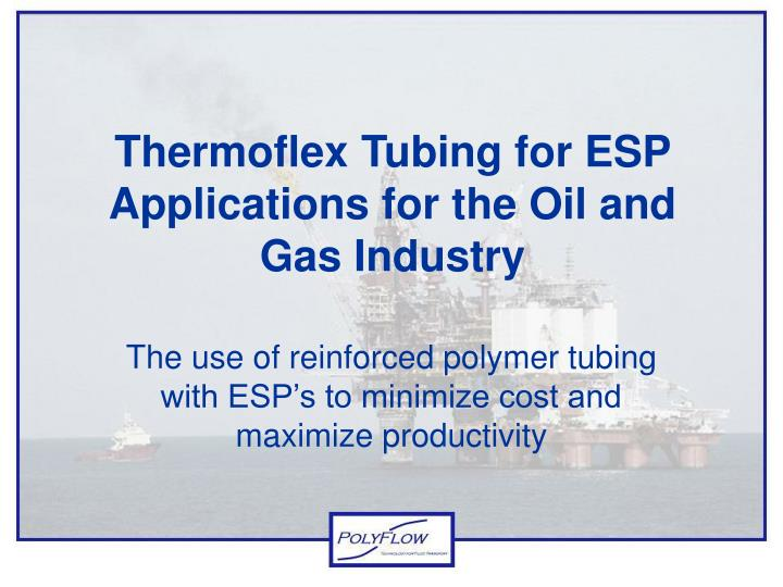 Thermoflex tubing for esp applications for the oil and gas industry